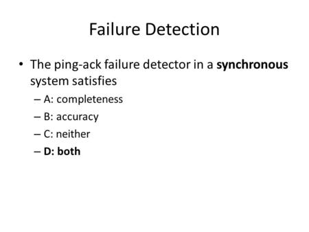 Failure Detection The ping-ack failure detector in a synchronous system satisfies – A: completeness – B: accuracy – C: neither – D: both.