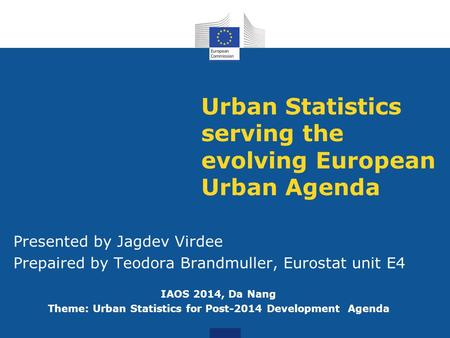 Urban Statistics serving the evolving European Urban Agenda Presented by Jagdev Virdee Prepaired by Teodora Brandmuller, Eurostat unit E4 IAOS 2014, Da.