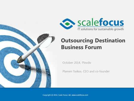 Copyright © 2014, Scale Focus AD, www.scalefocus.com Outsourcing Destination Business Forum October 2014, Plovdiv Plamen Tsekov, CEO and co-founder.