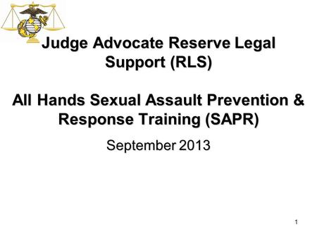1 Judge Advocate Reserve Legal Support (RLS) All Hands Sexual Assault Prevention & Response Training (SAPR) September 2013.