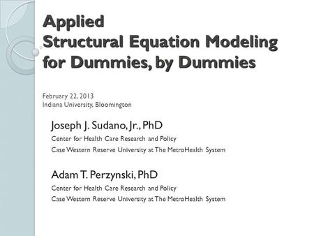 Applied Structural Equation Modeling for Dummies, by Dummies Applied Structural Equation Modeling for Dummies, by Dummies February 22, 2013 Indiana University,