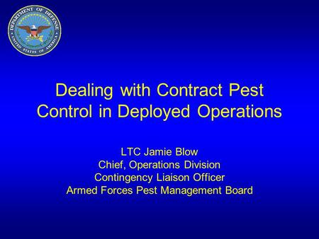 Dealing with Contract Pest Control in Deployed Operations LTC Jamie Blow Chief, Operations Division Contingency Liaison Officer Armed Forces Pest Management.