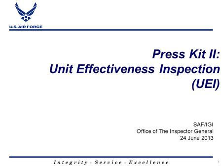I n t e g r i t y - S e r v i c e - E x c e l l e n c e 1 Press Kit II: Unit Effectiveness Inspection (UEI) SAF/IGI Office of The Inspector General 24.