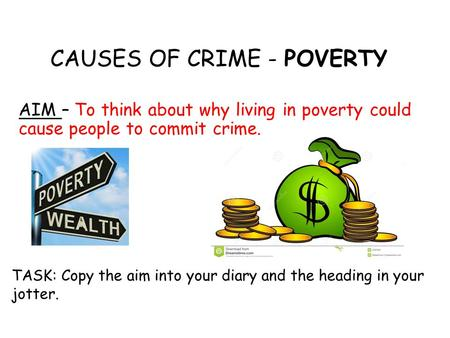 CAUSES OF CRIME - POVERTY AIM – To think about why living in poverty could cause people to commit crime. TASK: Copy the aim into your diary and the heading.