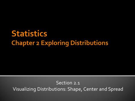 Section 2.1 Visualizing Distributions: Shape, Center and Spread.