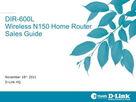 DIR-600L Wireless N150 Home Router Sales Guide November 18 th 2011 D-Link HQ.