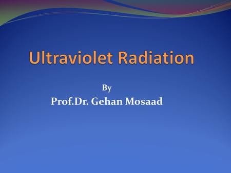 By Prof.Dr. Gehan Mosaad. Objectives At the end of this lecture you should be able to: Define UVR Identify how UVR is produced Recognize the physiological.
