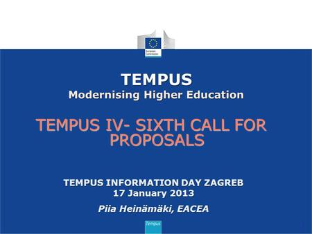 TEMPUS IV- SIXTH CALL FOR PROPOSALS 1 TEMPUS Modernising Higher Education TEMPUS INFORMATION DAY ZAGREB 17 January 2013 Piia Heinämäki, EACEA.