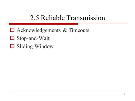 1 2.5 Reliable Transmission  Acknowledgements & Timeouts  Stop-and-Wait  Sliding Window.