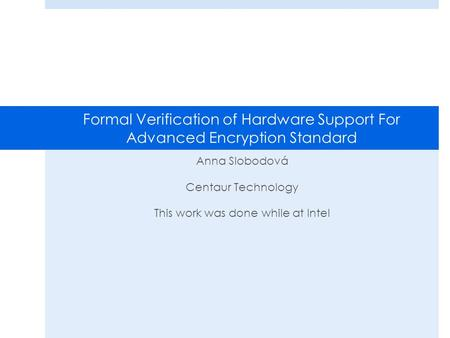 Formal Verification of Hardware Support For Advanced Encryption Standard Anna Slobodová Centaur Technology This work was done while at Intel.