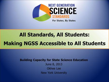 All Standards, All Students: Making NGSS Accessible to All Students Building Capacity for State Science Education June 8, 2013 Okhee Lee New York University.