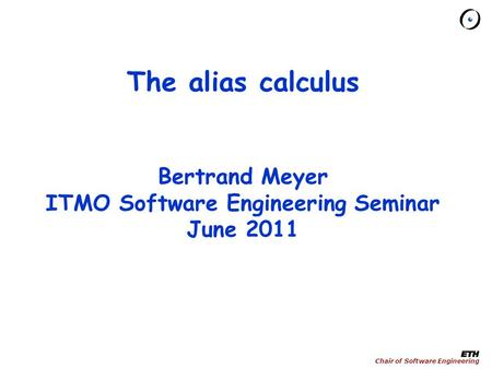 Chair of Software Engineering The alias calculus Bertrand Meyer ITMO Software Engineering Seminar June 2011.