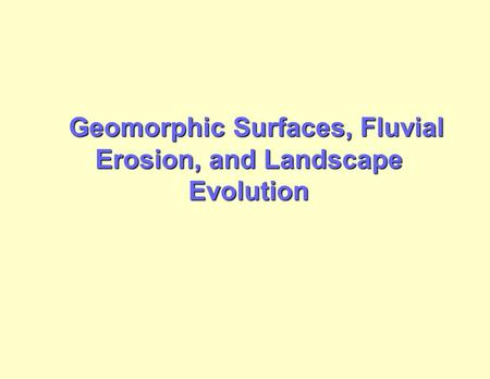 Geomorphic Surfaces, Fluvial Erosion, and Landscape Evolution Geomorphic Surfaces, Fluvial Erosion, and Landscape Evolution.