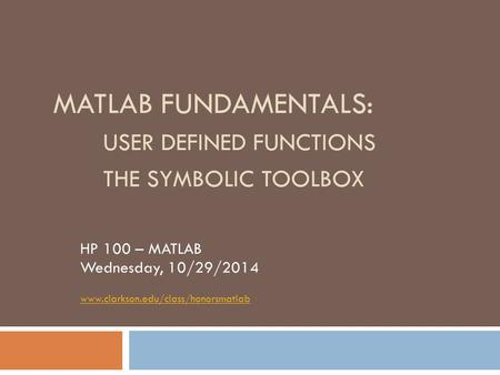 MATLAB FUNDAMENTALS: USER DEFINED FUNCTIONS THE SYMBOLIC TOOLBOX HP 100 – MATLAB Wednesday, 10/29/2014 www.clarkson.edu/class/honorsmatlab.
