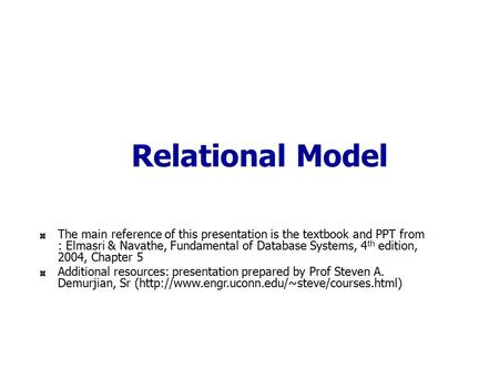 Relational Model The main reference of this presentation is the textbook and PPT from : Elmasri & Navathe, Fundamental of Database Systems, 4 th edition,