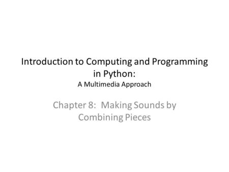 Introduction to Computing and Programming in Python: A Multimedia Approach Chapter 8: Making Sounds by Combining Pieces.