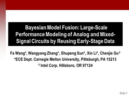 Slide 1 Bayesian Model Fusion: Large-Scale Performance Modeling of Analog and Mixed- Signal Circuits by Reusing Early-Stage Data Fa Wang*, Wangyang Zhang*,
