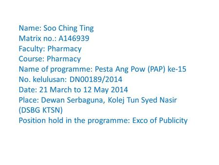 Name: Soo Ching Ting Matrix no.: A146939 Faculty: Pharmacy Course: Pharmacy Name of programme: Pesta Ang Pow (PAP) ke-15 No. kelulusan: DN00189/2014 Date: