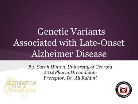 Genetic Variants Associated with Late-Onset Alzheimer Disease By: Sarah Hinton, University of Georgia 2014 Pharm.D. candidate Preceptor: Dr. Ali Rahimi.