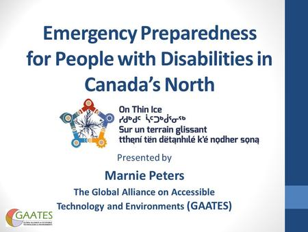 Emergency Preparedness for People with Disabilities in Canada's North Presented by Marnie Peters The Global Alliance on Accessible Technology and Environments.