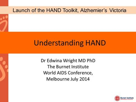 Dr Edwina Wright MD PhD The Burnet Institute World AIDS Conference, Melbourne July 2014 Understanding HAND Launch of the HAND Toolkit, Alzhemier's Victoria.