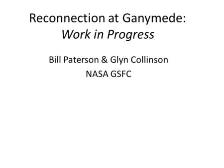 Reconnection at Ganymede: Work in Progress Bill Paterson & Glyn Collinson NASA GSFC.