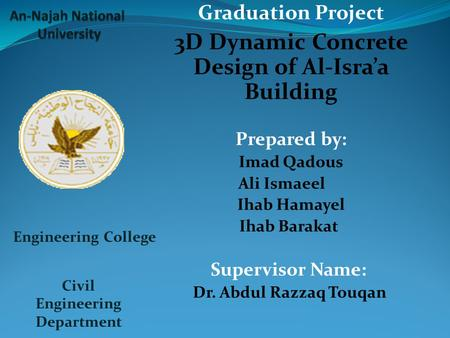 Graduation Project 3D Dynamic Concrete Design of Al-Isra'a Building Prepared by: Imad Qadous Ali Ismaeel Ihab Hamayel Ihab Barakat Supervisor Name: Dr.