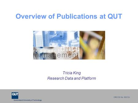 Queensland University of Technology CRICOS No. 00213J Overview of Publications at QUT Tricia King Research Data and Platform.