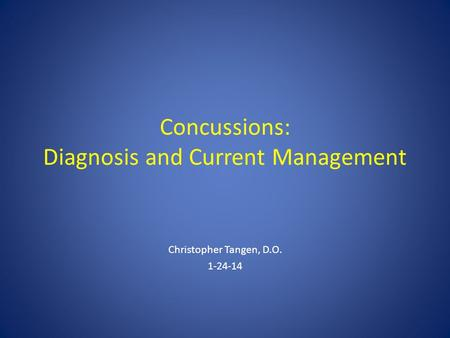 Concussions: Diagnosis and Current Management Christopher Tangen, D.O. 1-24-14.