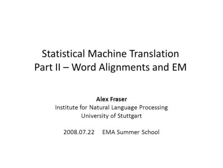 Statistical Machine Translation Part II – Word Alignments and EM Alex Fraser Institute for Natural Language Processing University of Stuttgart 2008.07.22.