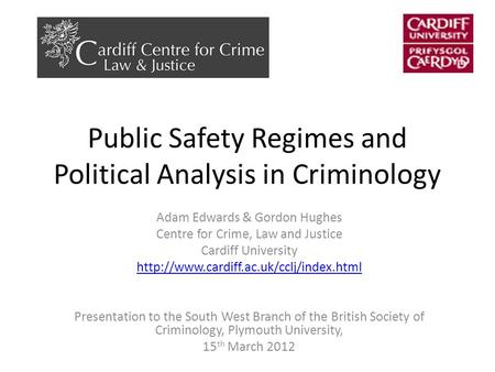 Public Safety Regimes and Political Analysis in Criminology Adam Edwards & Gordon Hughes Centre for Crime, Law and Justice Cardiff University
