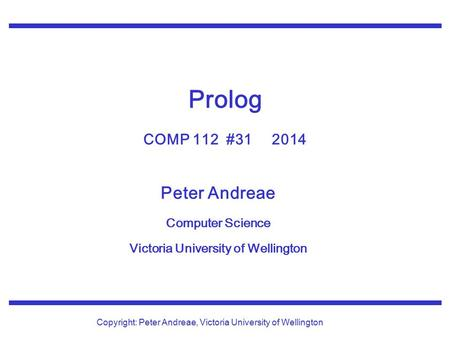 Peter Andreae Computer Science Victoria University of Wellington Copyright: Peter Andreae, Victoria University of Wellington Prolog COMP 112 #31 2014.