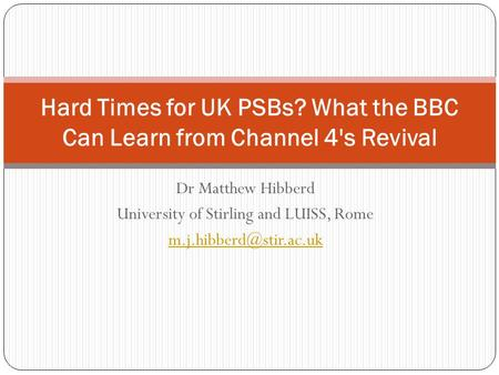 Dr Matthew Hibberd University of Stirling and LUISS, Rome Hard Times for UK PSBs? What the BBC Can Learn from Channel 4's Revival.