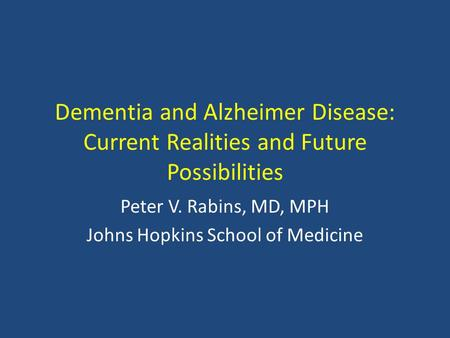 Dementia and Alzheimer Disease: Current Realities and Future Possibilities Peter V. Rabins, MD, MPH Johns Hopkins School of Medicine.