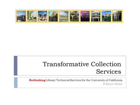 Transformative Collection Services Rethinking Library Technical Services for the University of California R Bruce Miller.