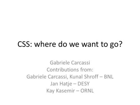 CSS: where do we want to go? Gabriele Carcassi Contributions from: Gabriele Carcassi, Kunal Shroff – BNL Jan Hatje – DESY Kay Kasemir – ORNL.