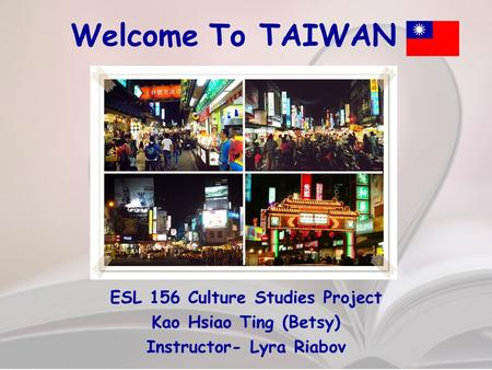 Welcome To TAIWAN ESL 156 Culture Studies Project Kao Hsiao Ting (Betsy) Instructor- Lyra Riabov.