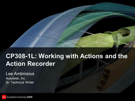 CP308-1L: Working with Actions and the Action Recorder Lee Ambrosius Autodesk, Inc Sr. Technical Writer.