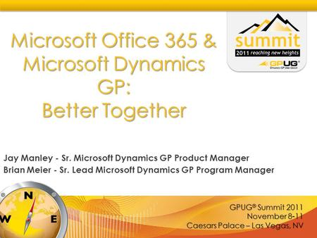 GPUG ® Summit 2011 November 8-11 Caesars Palace – Las Vegas, NV Microsoft Office 365 & Microsoft Dynamics GP: Better Together Jay Manley - Sr. Microsoft.