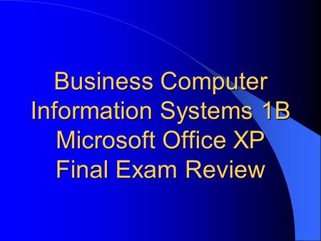 Business Computer Information Systems 1B Microsoft Office XP Final Exam Review.
