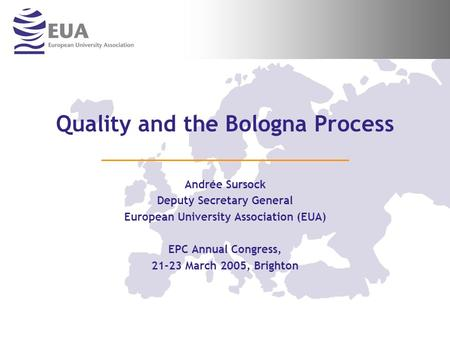 Quality and the Bologna Process Andrée Sursock Deputy Secretary General European University Association (EUA) EPC Annual Congress, 21-23 March 2005, Brighton.