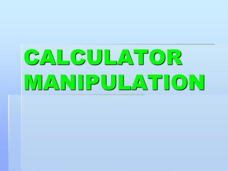 CALCULATOR MANIPULATION. Due to the differences in calculators you will have to be able to use your own effectively.
