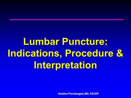 Heather Prendergast, MD, FACEP Lumbar Puncture: Indications, Procedure & Interpretation.