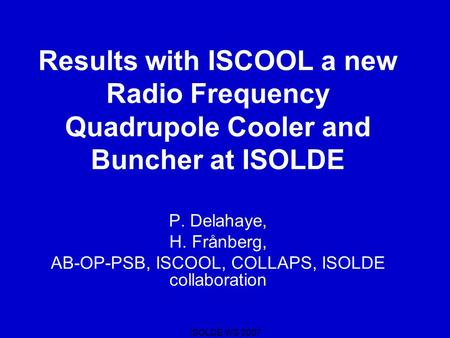 ISOLDE WS 2007 Results with ISCOOL a new Radio Frequency Quadrupole Cooler and Buncher at ISOLDE P. Delahaye, H. Frånberg, AB-OP-PSB, ISCOOL, COLLAPS,