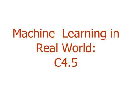 Machine Learning in Real World: C4.5. 2 Outline  Handling Numeric Attributes  Finding Best Split(s)  Dealing with Missing Values  Pruning  Pre-pruning,