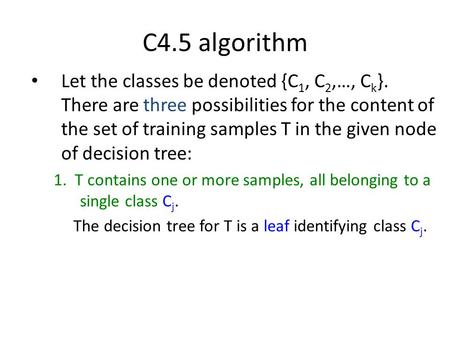 C4.5 algorithm Let the classes be denoted {C 1, C 2,…, C k }. There are three possibilities for the content of the set of training samples T in the given.