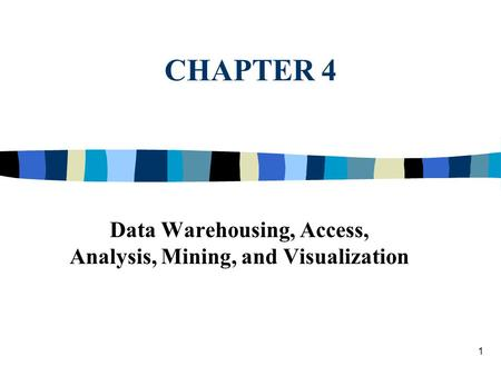 1 CHAPTER 4 Data Warehousing, Access, Analysis, Mining, and Visualization.