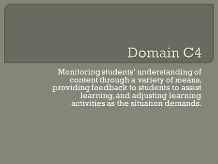 Domain C4 Monitoring students' understanding of content through a variety of means, providing feedback to students to assist learning, and adjusting learning.