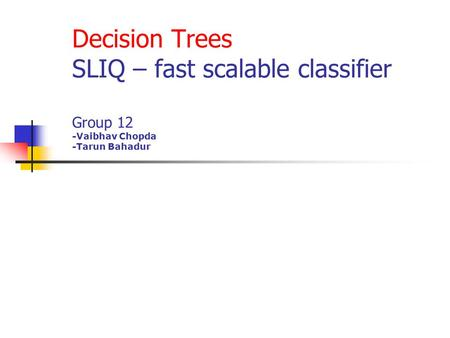 Decision Trees SLIQ – fast scalable classifier Group 12 -Vaibhav Chopda -Tarun Bahadur.