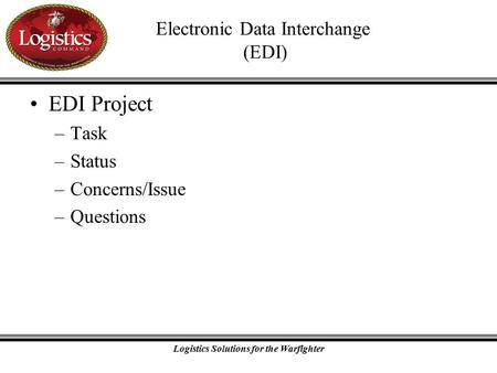 Logistics Solutions for the Warfighter Electronic Data Interchange (EDI) EDI Project –Task –Status –Concerns/Issue –Questions.